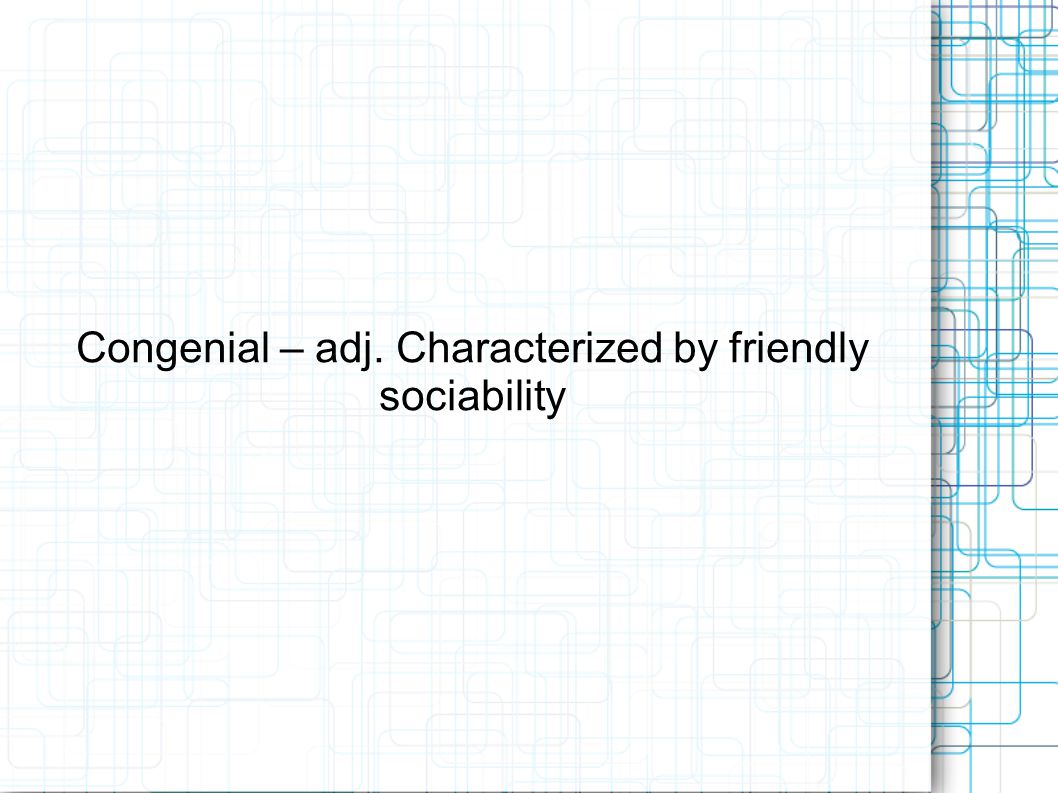 Congenial – adj. Characterized by friendly sociability