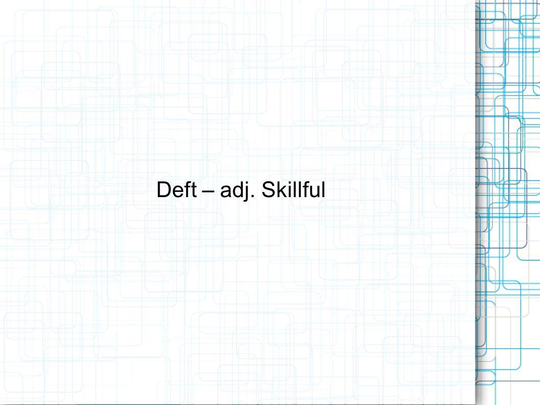 Deft – adj. Skillful