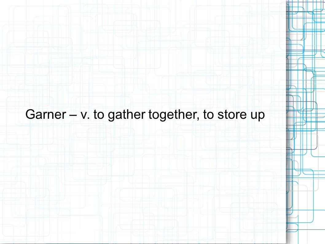 Garner – v. to gather together, to store up