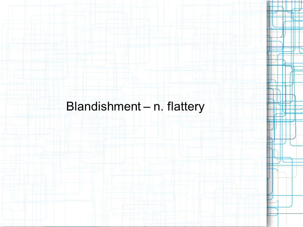 Blandishment – n. flattery