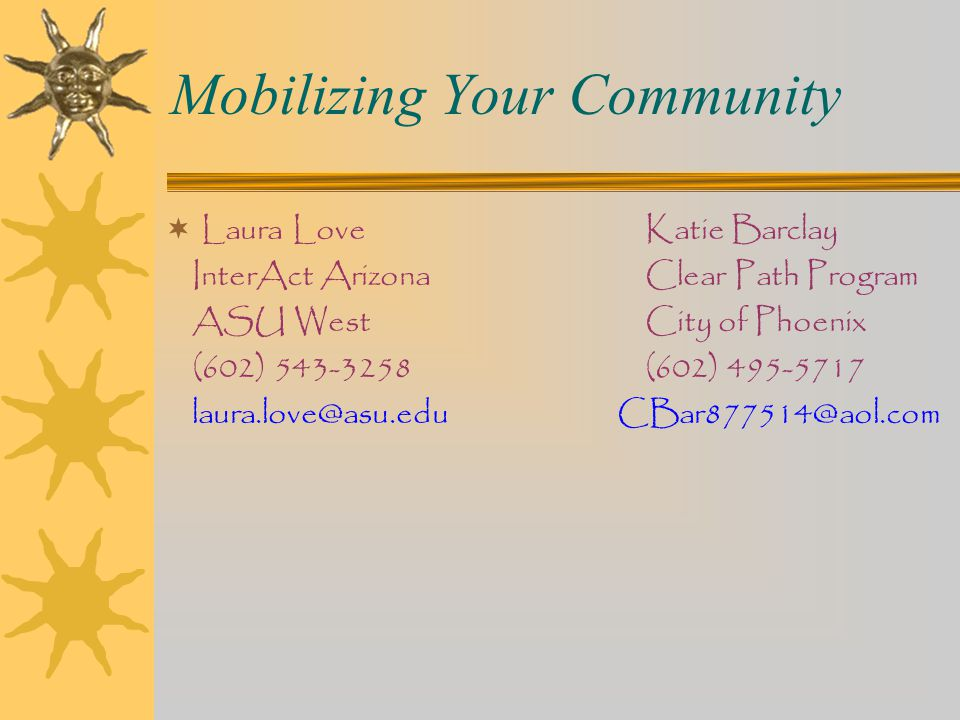 Mobilizing Your Community  Laura LoveKatie Barclay InterAct ArizonaClear Path Program ASU WestCity of Phoenix (602) 543-3258(602) 495-5717 laura.love@asu.edu CBar877514@aol.com