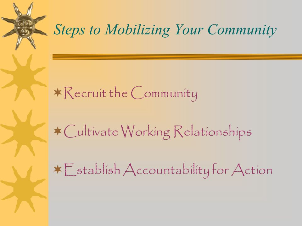 Steps to Mobilizing Your Community  Recruit the Community  Cultivate Working Relationships  Establish Accountability for Action