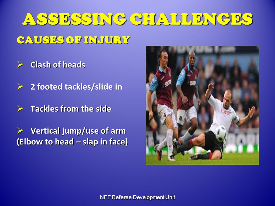 ASSESSING CHALLENGES CAUSES OF INJURY  Clash of heads  2 footed tackles/slide in  Tackles from the side  Vertical jump/use of arm (Elbow to head – slap in face) NFF Referee Development Unit