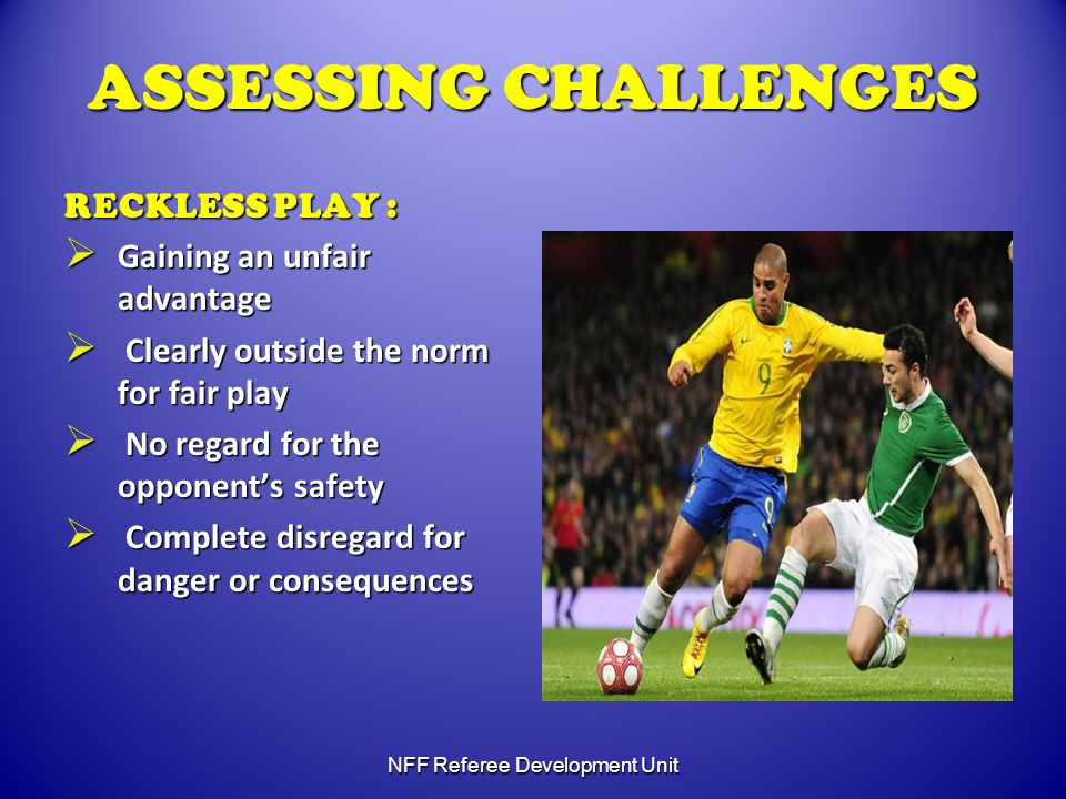 ASSESSING CHALLENGES RECKLESS PLAY :  Gaining an unfair advantage  Clearly outside the norm for fair play  No regard for the opponent's safety  Complete disregard for danger or consequences NFF Referee Development Unit