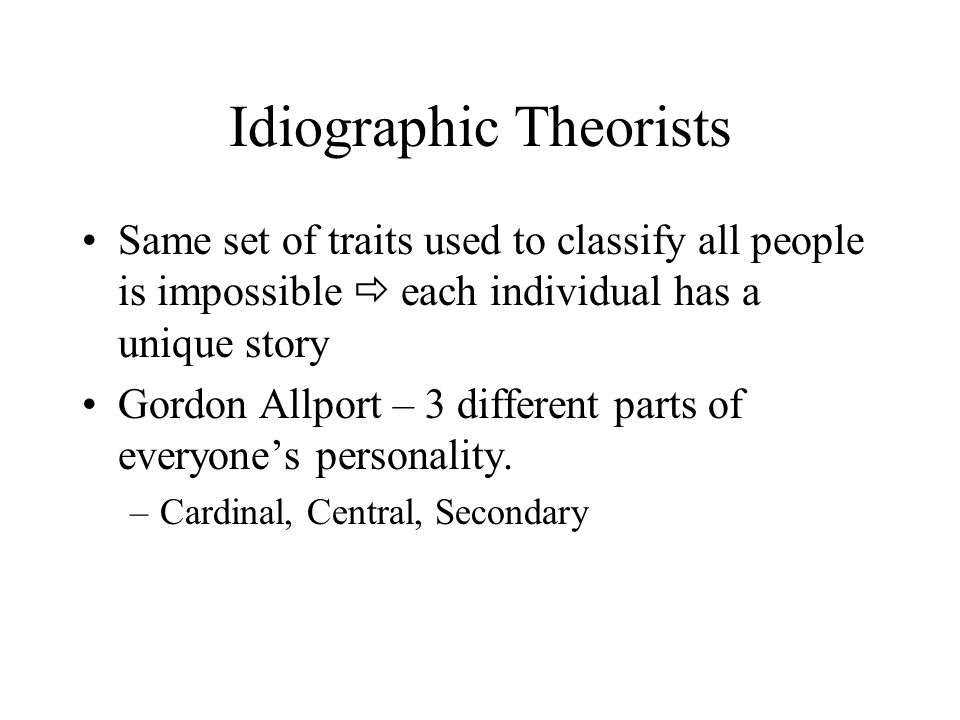Idiographic Theorists Same set of traits used to classify all people is impossible  each individual has a unique story Gordon Allport – 3 different p
