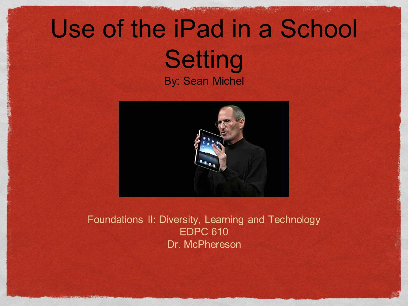 The Apple iPAD Sean Michel Foundations II: Diversity, Learning and Technology EDPC 610 Dr.