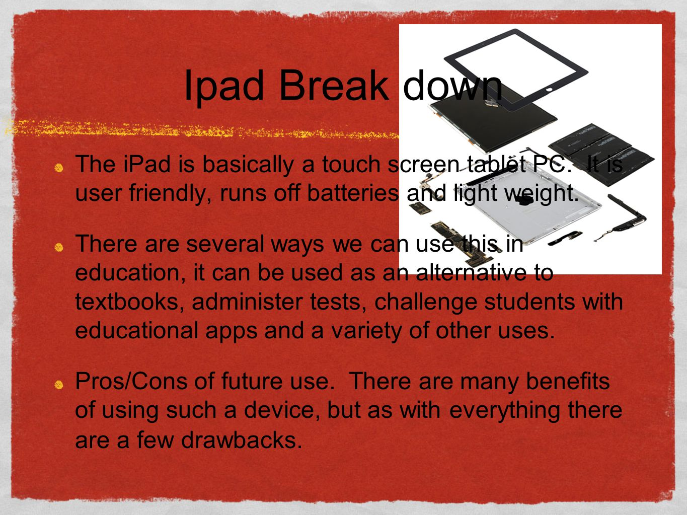 Ipad Break down The iPad is basically a touch screen tablet PC.