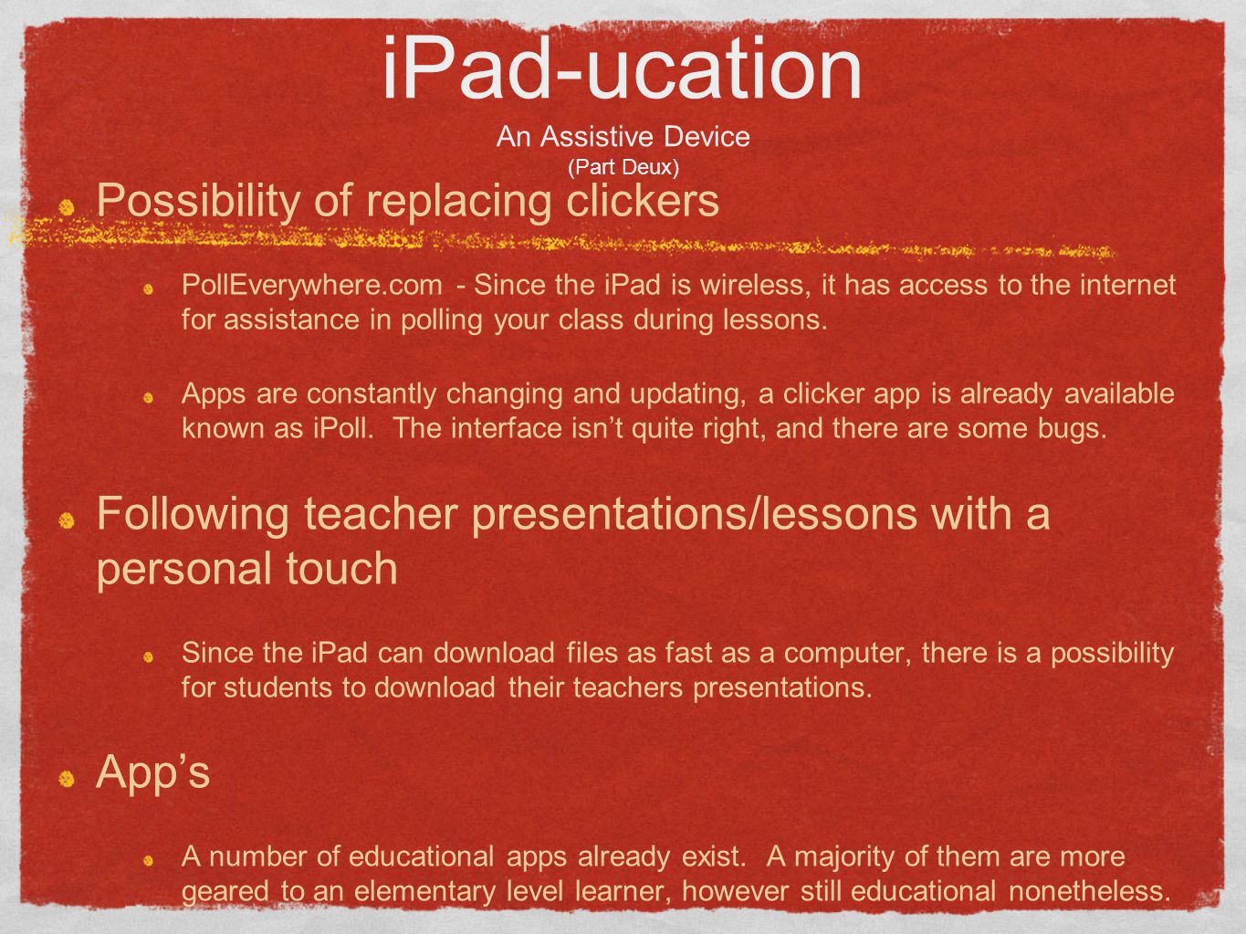 iPad-ucation An Assistive Device (Part Deux) Possibility of replacing clickers PollEverywhere.com - Since the iPad is wireless, it has access to the internet for assistance in polling your class during lessons.