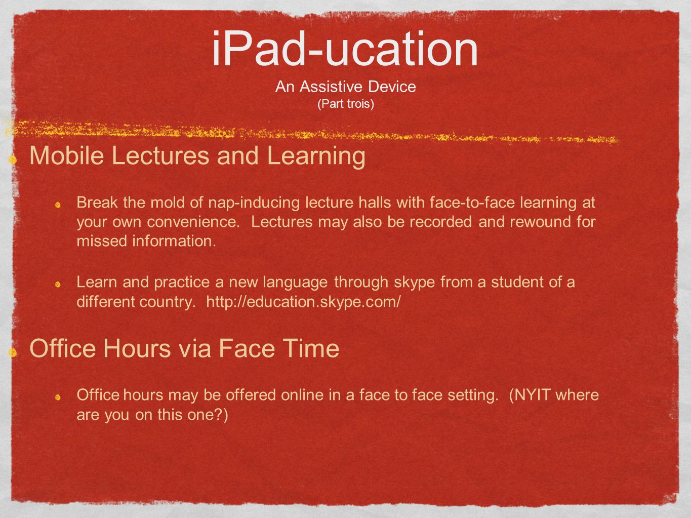 iPad-ucation An Assistive Device (Part trois) Mobile Lectures and Learning Break the mold of nap-inducing lecture halls with face-to-face learning at your own convenience.