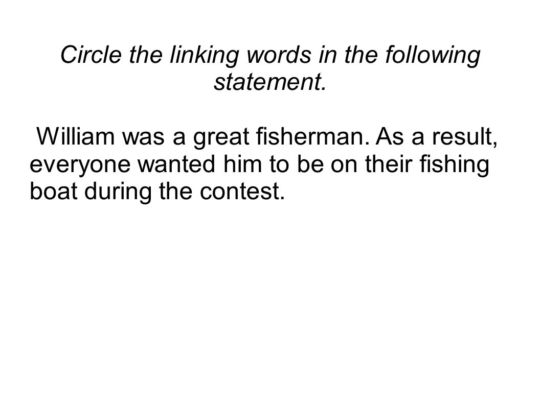 Circle the linking words in the following statement. William was a great fisherman. As a result, everyone wanted him to be on their fishing boat durin