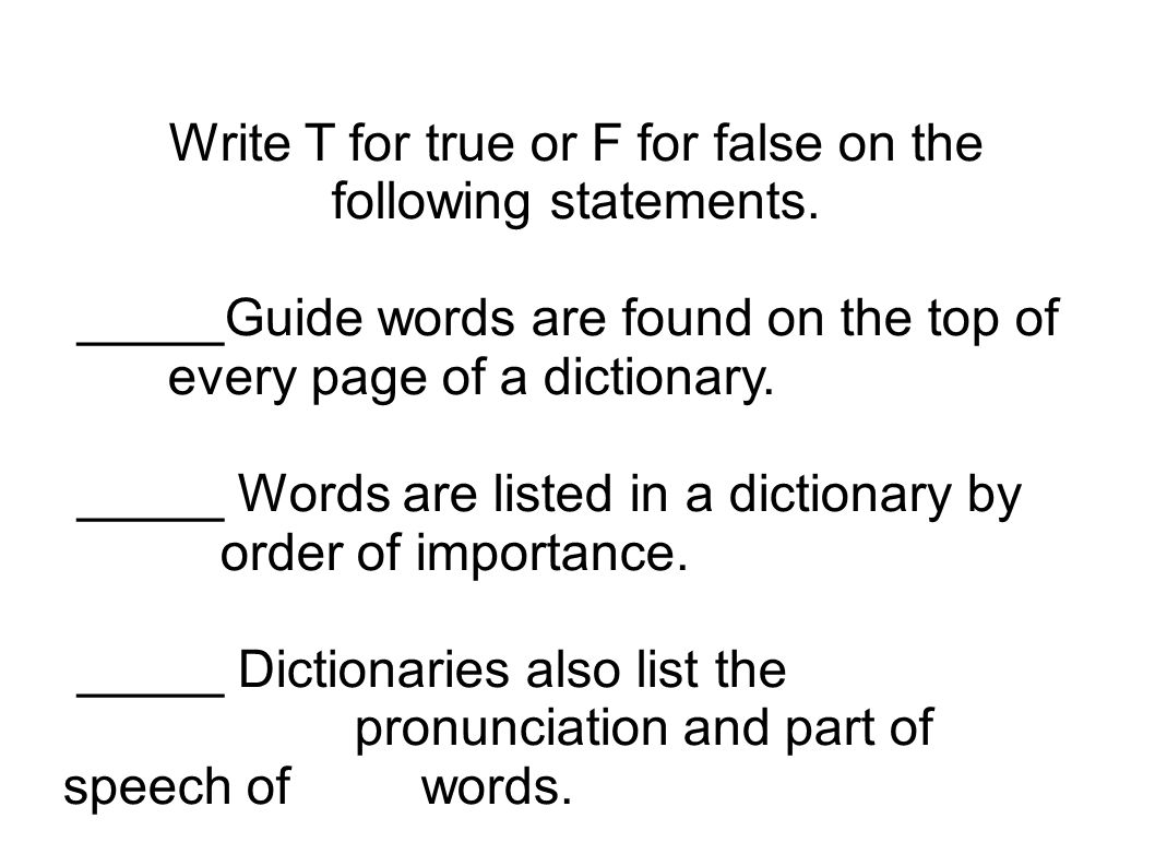 Write T for true or F for false on the following statements. _____Guide words are found on the top of every page of a dictionary. _____ Words are list