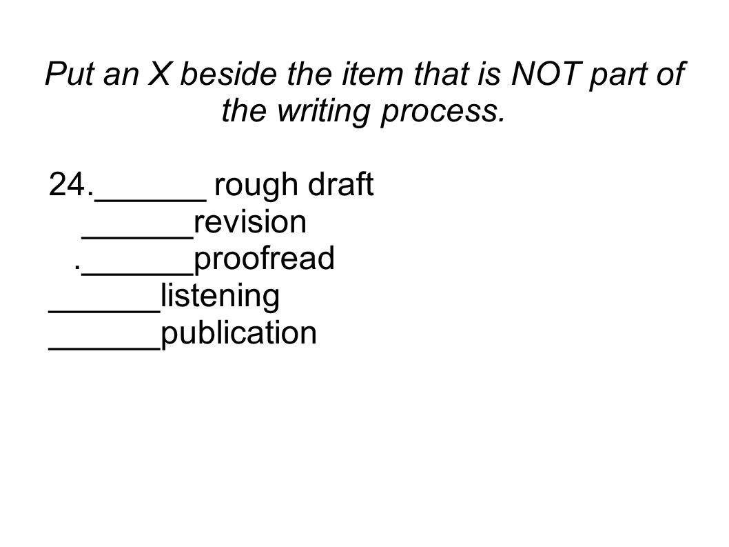 Put an X beside the item that is NOT part of the writing process. 24.______ rough draft ______revision.______proofread ______listening ______publicati