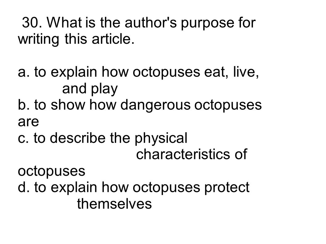 30. What is the author's purpose for writing this article. a. to explain how octopuses eat, live, and play b. to show how dangerous octopuses are c. t