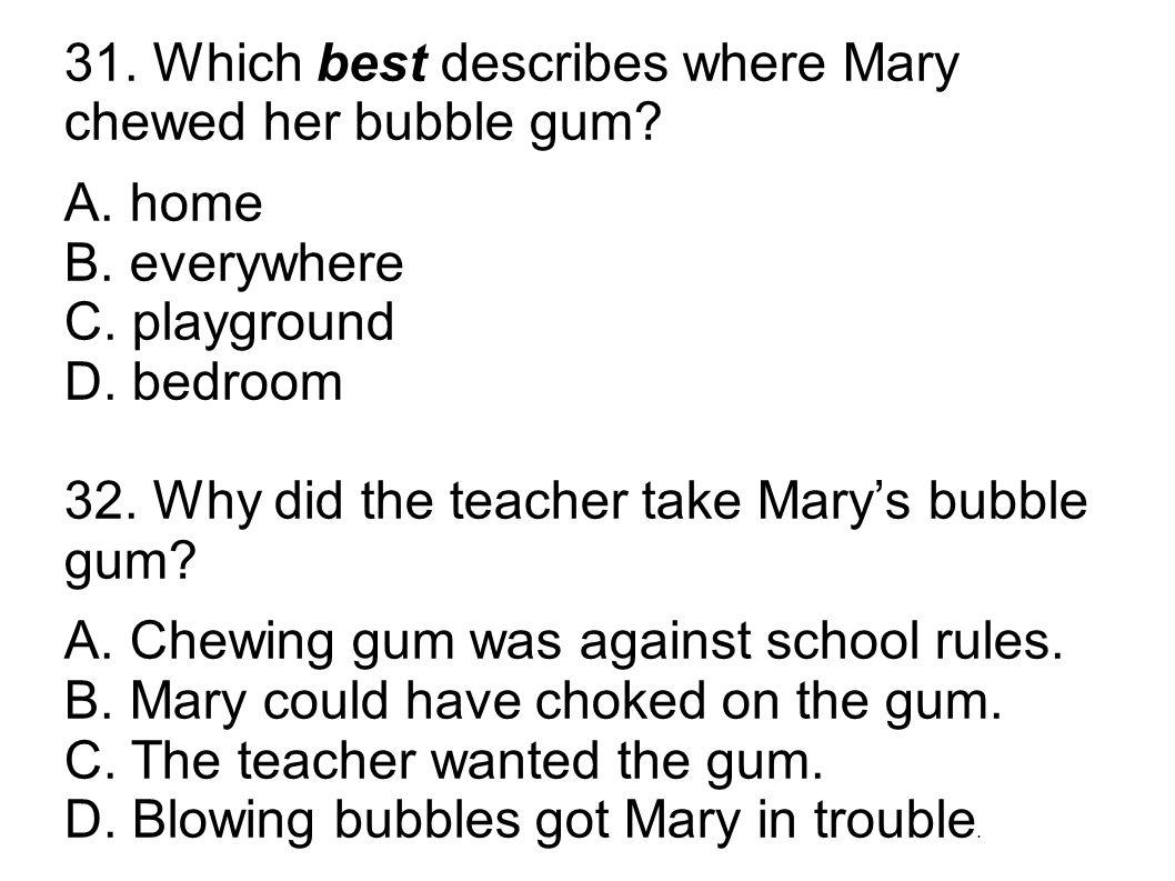 31. Which best describes where Mary chewed her bubble gum? A. home B. everywhere C. playground D. bedroom 32. Why did the teacher take Mary's bubble g