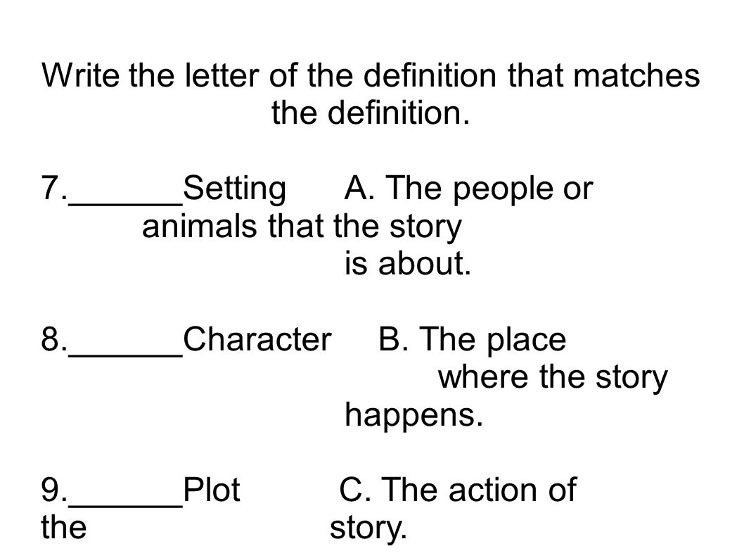 Write the letter of the definition that matches the definition. 7.______SettingA. The people or animals that the story is about. 8.______CharacterB. T