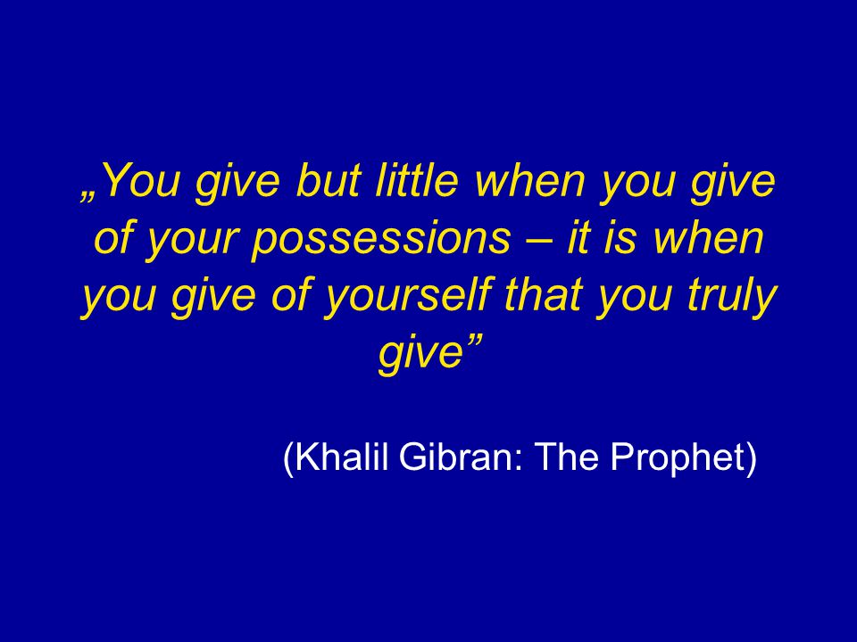 """You give but little when you give of your possessions – it is when you give of yourself that you truly give"" (Khalil Gibran: The Prophet)"