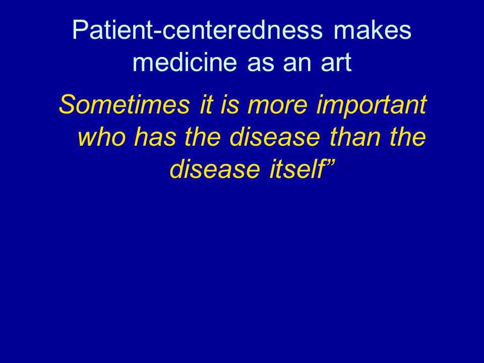 Patient-centeredness makes medicine as an art Sometimes it is more important who has the disease than the disease itself""