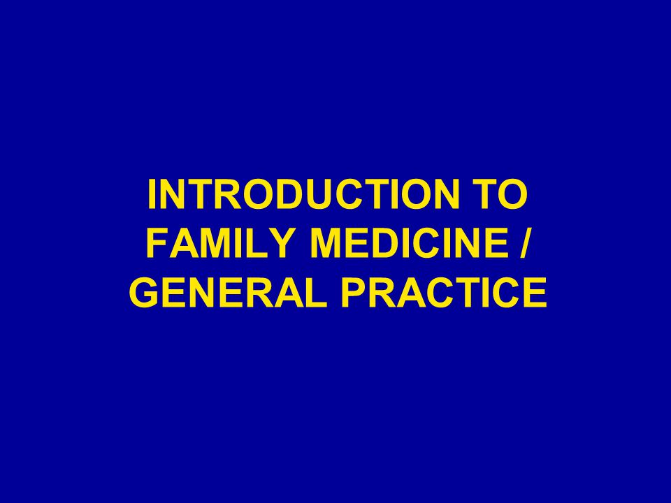 INTRODUCTION TO FAMILY MEDICINE / GENERAL PRACTICE