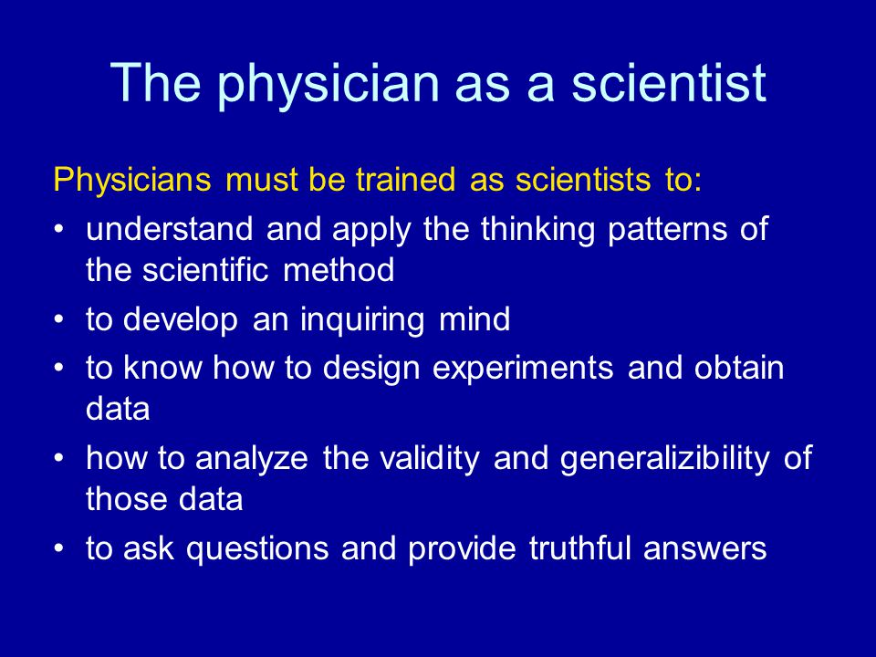The physician as a scientist Physicians must be trained as scientists to: understand and apply the thinking patterns of the scientific method to devel