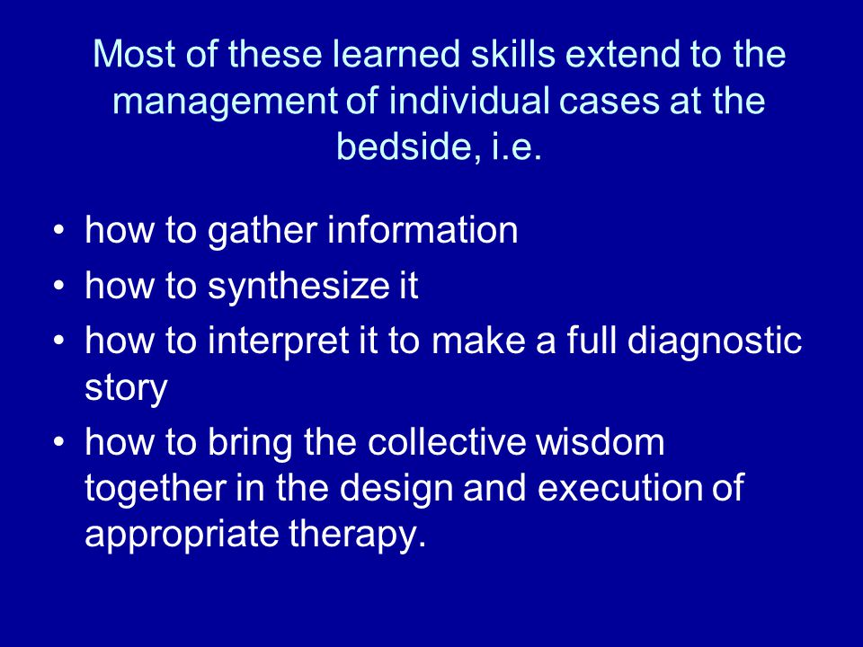 Most of these learned skills extend to the management of individual cases at the bedside, i.e. how to gather information how to synthesize it how to i