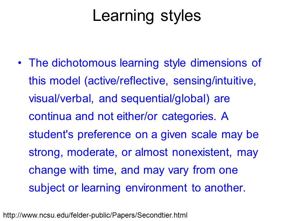 Learning styles The dichotomous learning style dimensions of this model (active/reflective, sensing/intuitive, visual/verbal, and sequential/global) are continua and not either/or categories.