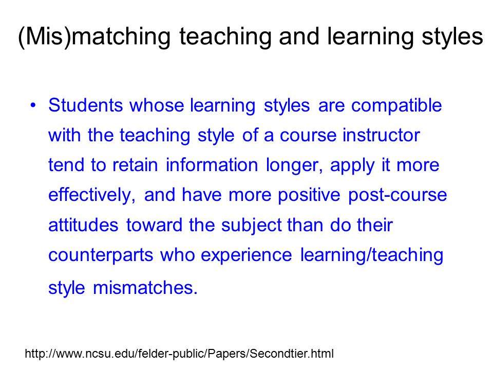 (Mis)matching teaching and learning styles Students whose learning styles are compatible with the teaching style of a course instructor tend to retain information longer, apply it more effectively, and have more positive post-course attitudes toward the subject than do their counterparts who experience learning/teaching style mismatches.