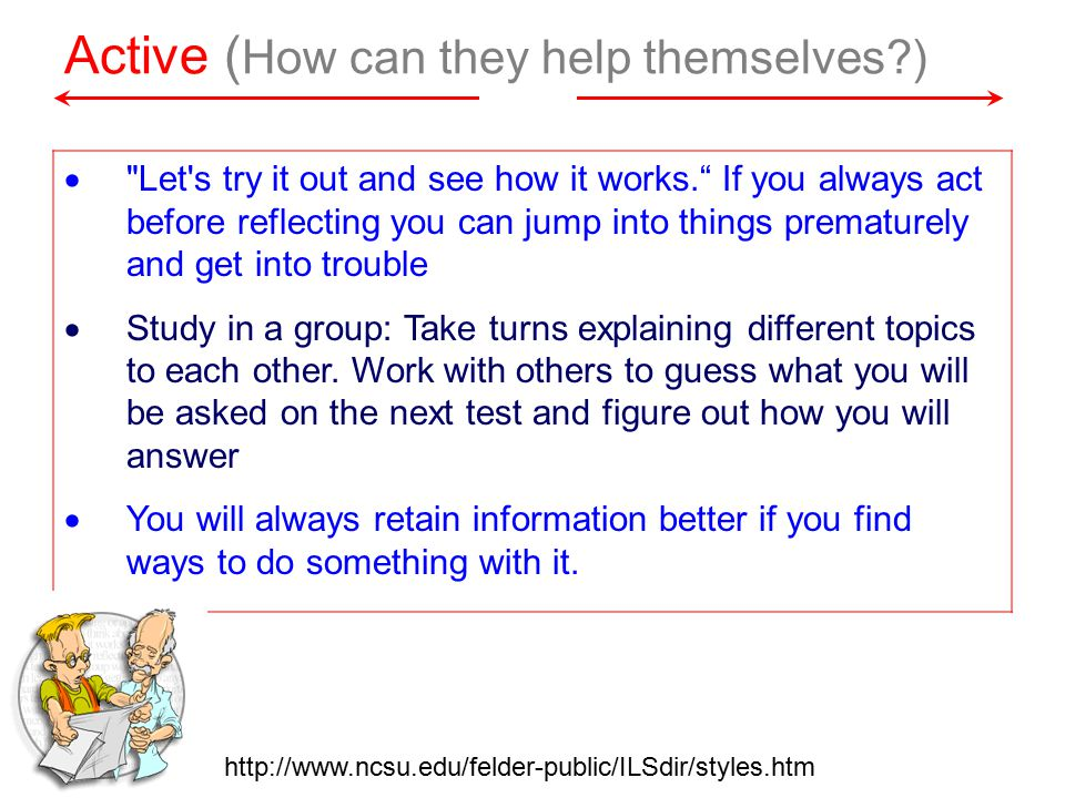 Active ( How can they help themselves )  Let s try it out and see how it works. If you always act before reflecting you can jump into things prematurely and get into trouble  Study in a group: Take turns explaining different topics to each other.