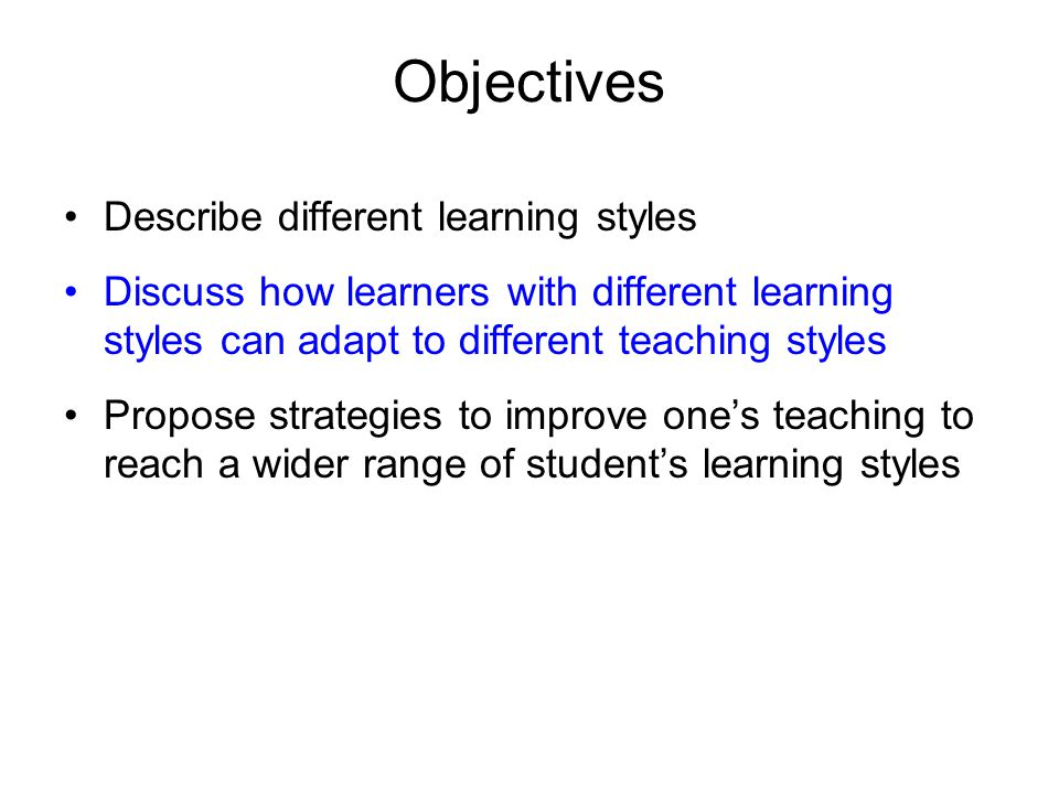 Objectives Describe different learning styles Discuss how learners with different learning styles can adapt to different teaching styles Propose strategies to improve one's teaching to reach a wider range of student's learning styles