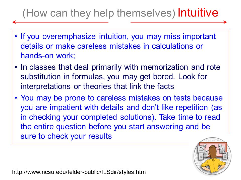 (How can they help themselves) Intuitive If you overemphasize intuition, you may miss important details or make careless mistakes in calculations or hands-on work; In classes that deal primarily with memorization and rote substitution in formulas, you may get bored.