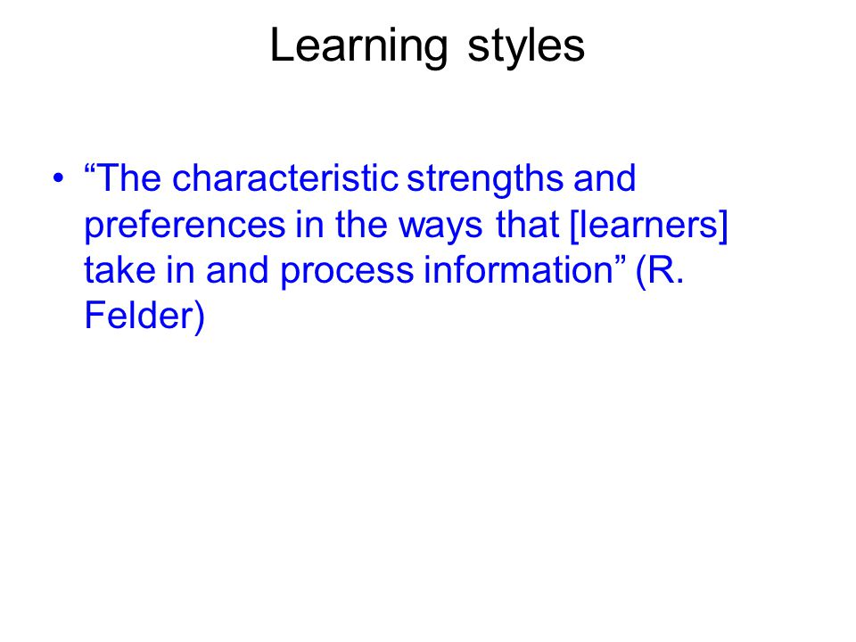 Learning styles The characteristic strengths and preferences in the ways that [learners] take in and process information (R.