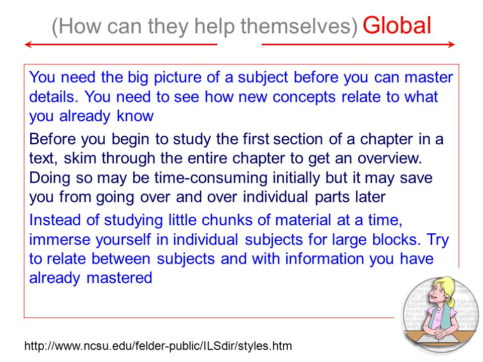 (How can they help themselves) Global You need the big picture of a subject before you can master details.