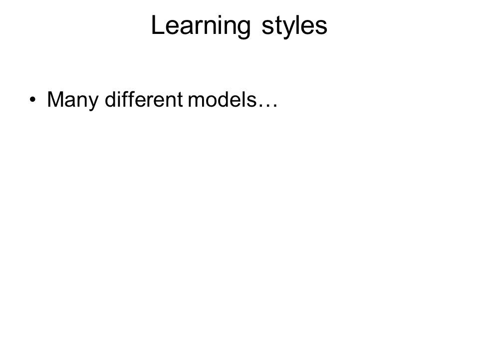 Learning styles Many different models…