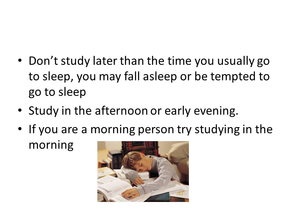 Don't study later than the time you usually go to sleep, you may fall asleep or be tempted to go to sleep Study in the afternoon or early evening.