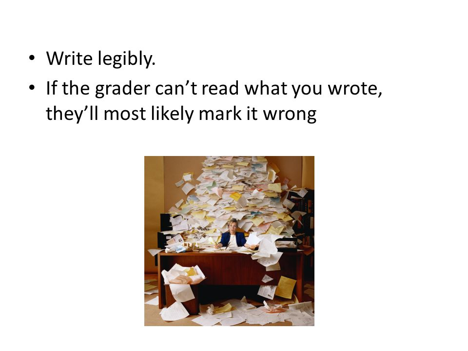 Write legibly. If the grader can't read what you wrote, they'll most likely mark it wrong