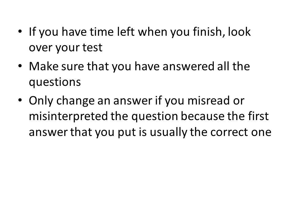 If you have time left when you finish, look over your test Make sure that you have answered all the questions Only change an answer if you misread or misinterpreted the question because the first answer that you put is usually the correct one