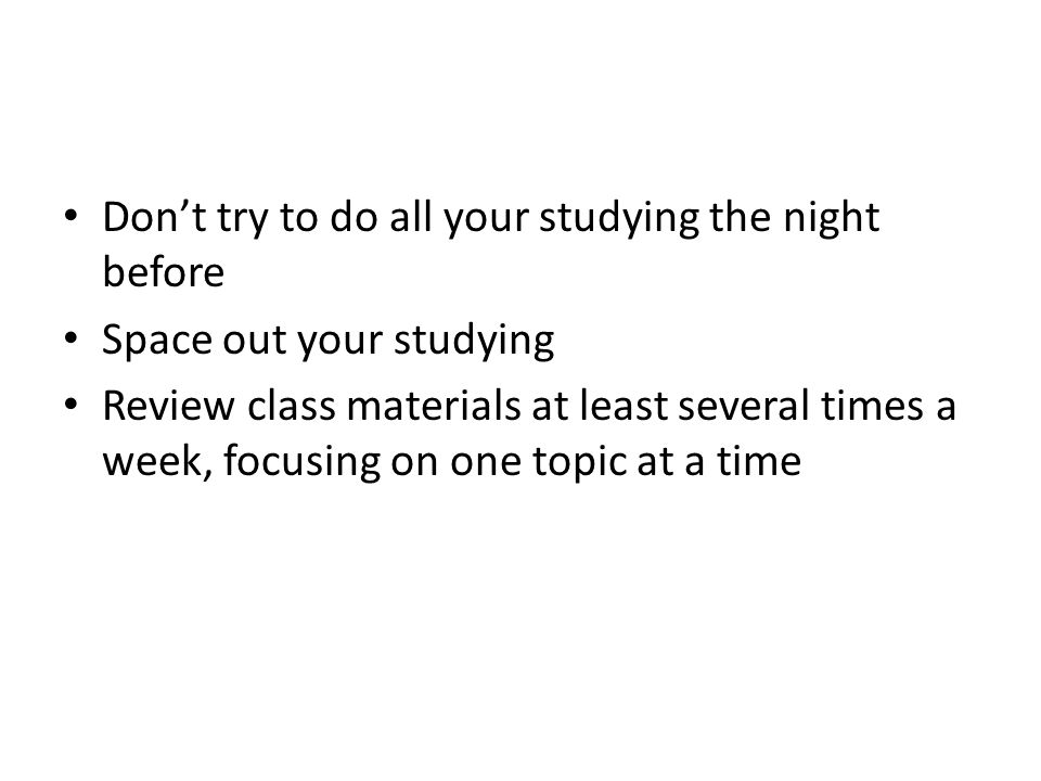 Don't try to do all your studying the night before Space out your studying Review class materials at least several times a week, focusing on one topic at a time