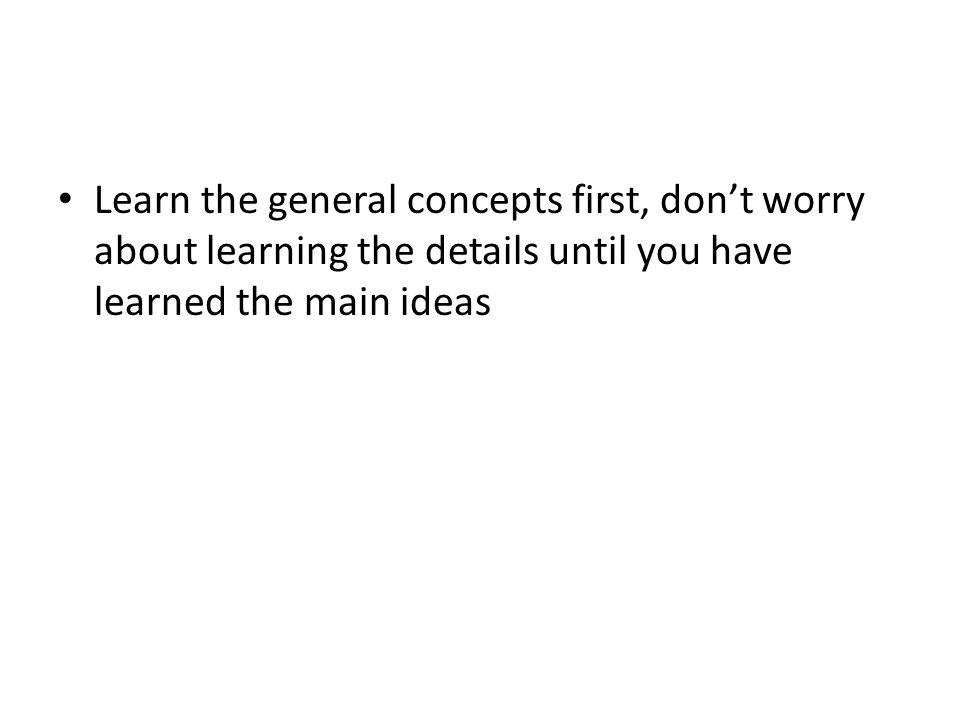 Learn the general concepts first, don't worry about learning the details until you have learned the main ideas
