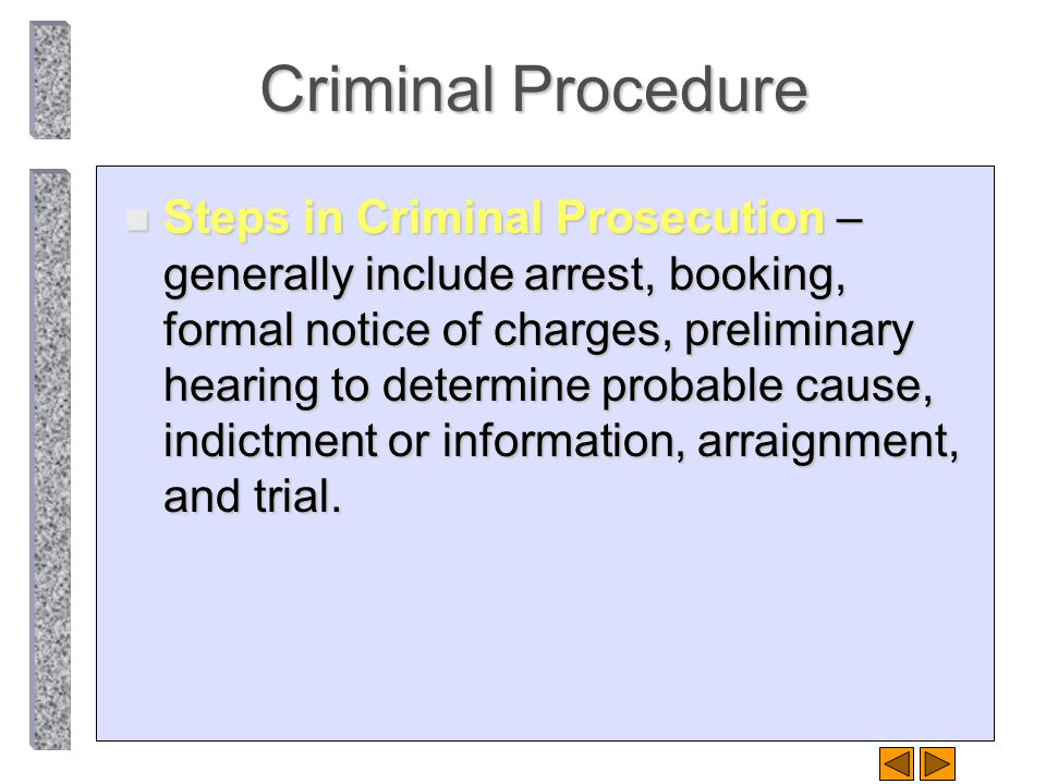 Criminal Procedure n Steps in Criminal Prosecution – generally include arrest, booking, formal notice of charges, preliminary hearing to determine pro
