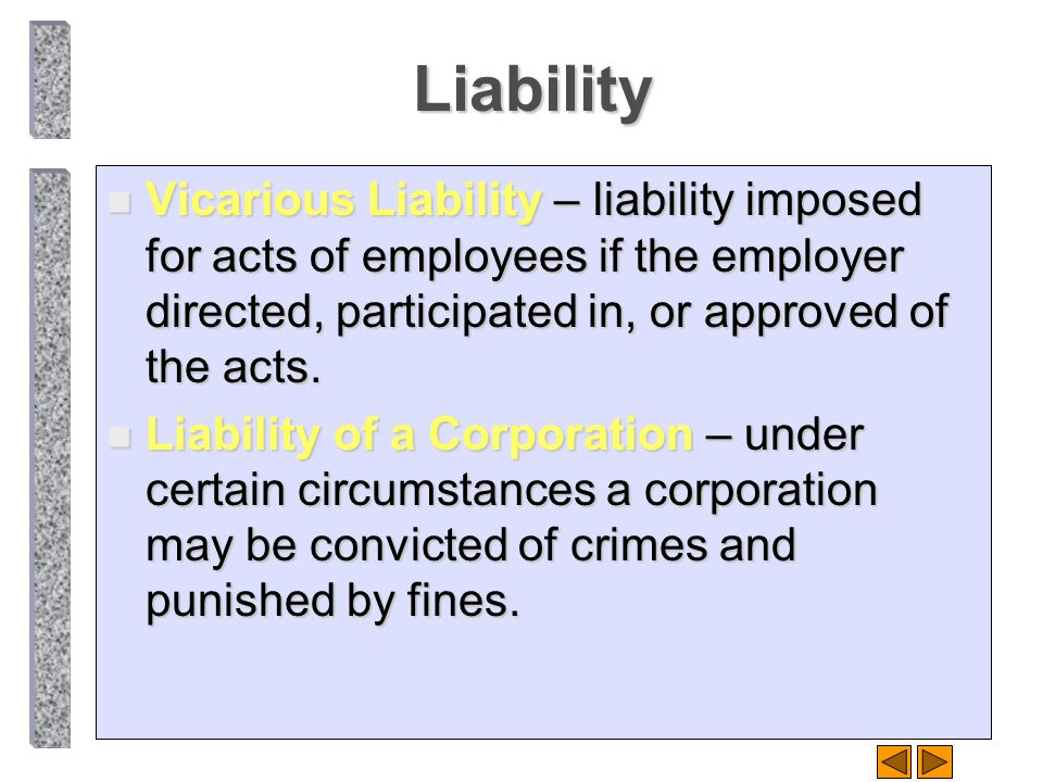 Liability n Vicarious Liability – liability imposed for acts of employees if the employer directed, participated in, or approved of the acts. n Liabil