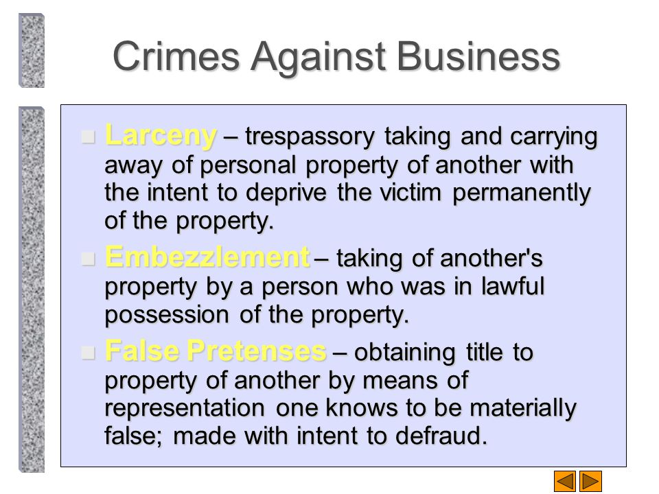 Crimes Against Business n Larceny – trespassory taking and carrying away of personal property of another with the intent to deprive the victim permane
