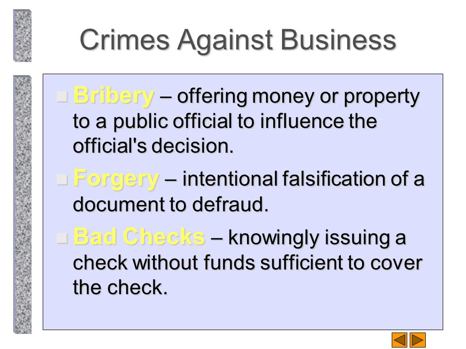 Crimes Against Business n Bribery – offering money or property to a public official to influence the official's decision. n Forgery – intentional fals