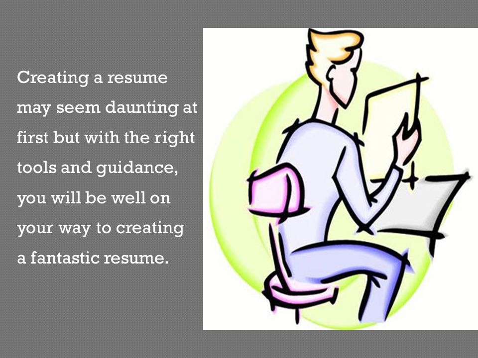 For High School Students:  List even the small talents acquired during high school Remember:  Your resume is an evolving document  Constantly change and tailor to suit each job  Make resume as close to what the employer wants as you can
