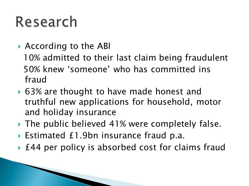  According to the ABI 10% admitted to their last claim being fraudulent 50% knew 'someone' who has committed ins fraud  63% are thought to have made honest and truthful new applications for household, motor and holiday insurance  The public believed 41% were completely false.