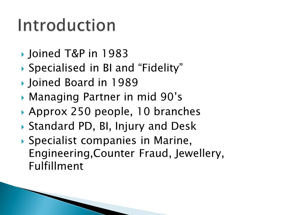  Joined T&P in 1983  Specialised in BI and Fidelity  Joined Board in 1989  Managing Partner in mid 90's  Approx 250 people, 10 branches  Standard PD, BI, Injury and Desk  Specialist companies in Marine, Engineering,Counter Fraud, Jewellery, Fulfillment