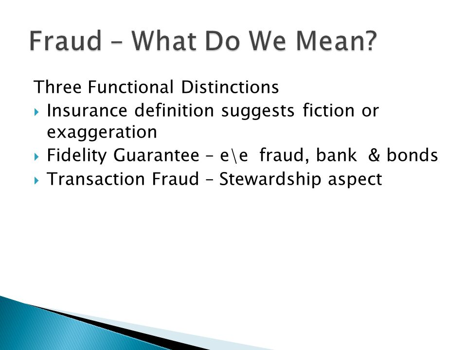 Three Functional Distinctions  Insurance definition suggests fiction or exaggeration  Fidelity Guarantee – e\e fraud, bank & bonds  Transaction Fraud – Stewardship aspect