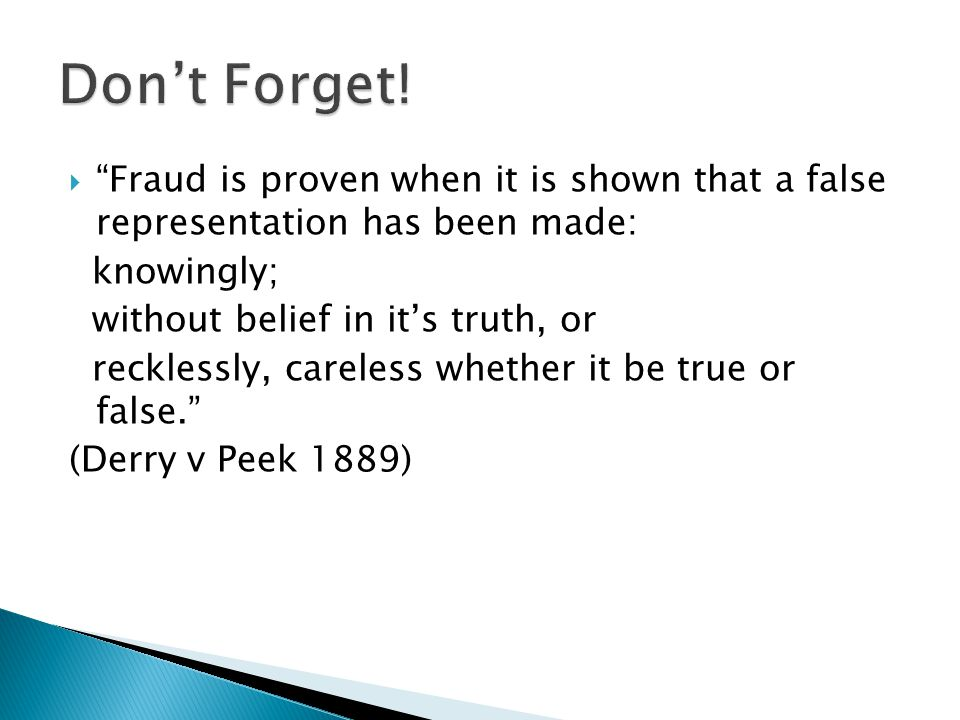  Fraud is proven when it is shown that a false representation has been made: knowingly; without belief in it's truth, or recklessly, careless whether it be true or false. (Derry v Peek 1889)