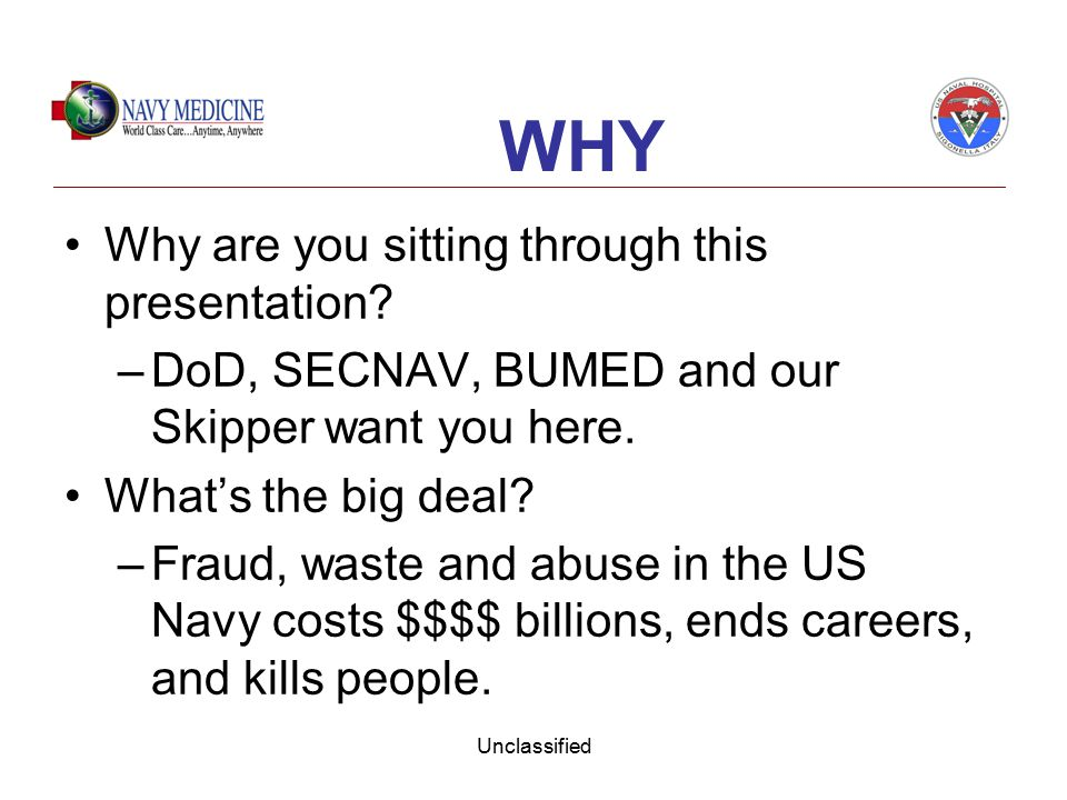 Unclassified Why are you sitting through this presentation? –DoD, SECNAV, BUMED and our Skipper want you here. What's the big deal? –Fraud, waste and