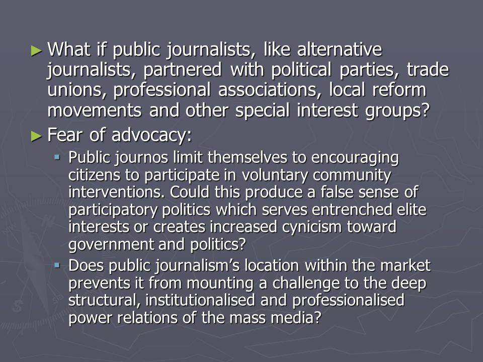 ► What if public journalists, like alternative journalists, partnered with political parties, trade unions, professional associations, local reform movements and other special interest groups.