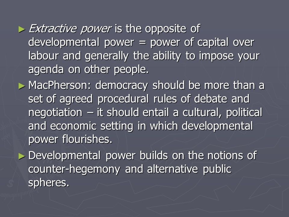 ► Extractive power is the opposite of developmental power = power of capital over labour and generally the ability to impose your agenda on other people.