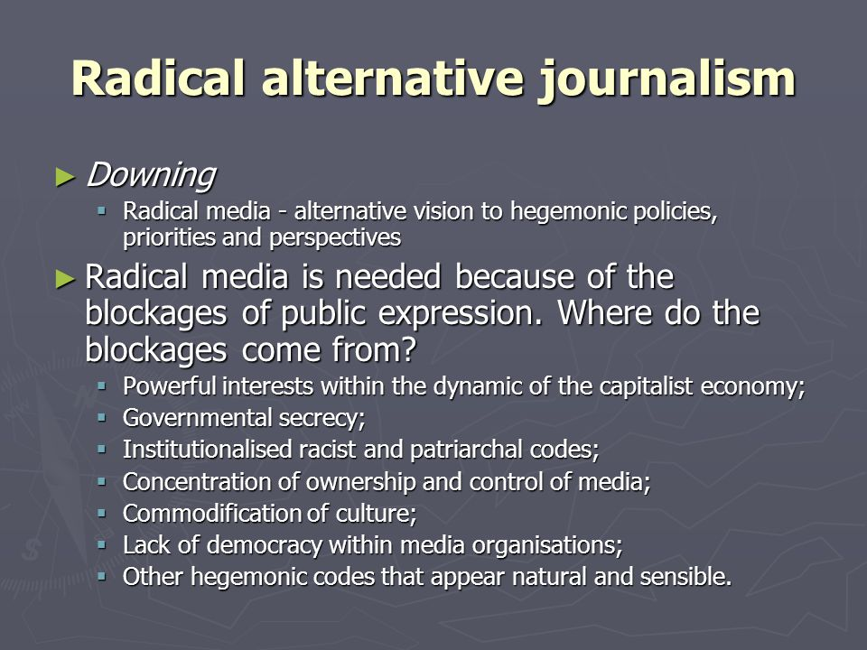 ► Chris Atton  Alternative journalism – a radical challenge to the institutionalised practices of the mainstream media ► Typology of alternative AND radical media:  Content (politically radical, socially/ culturally radical); news values;  Form – graphics, visual language; varieties of presentation and binding; aesthetics;  Reprographic innovations/ adaptations – use of mimeographs, desk-top publishing, offset litho, photocopiers;  'Distributive use' – alternative sites for distribution, clandestine/ invisible distribution networks, anti-copyright;  Transformed social relations, roles and responsibilities – reader- writers, collective organisation, de-professionalisation of journalism, publishing;  Transformed communication processes – horizontal linkages, networks.